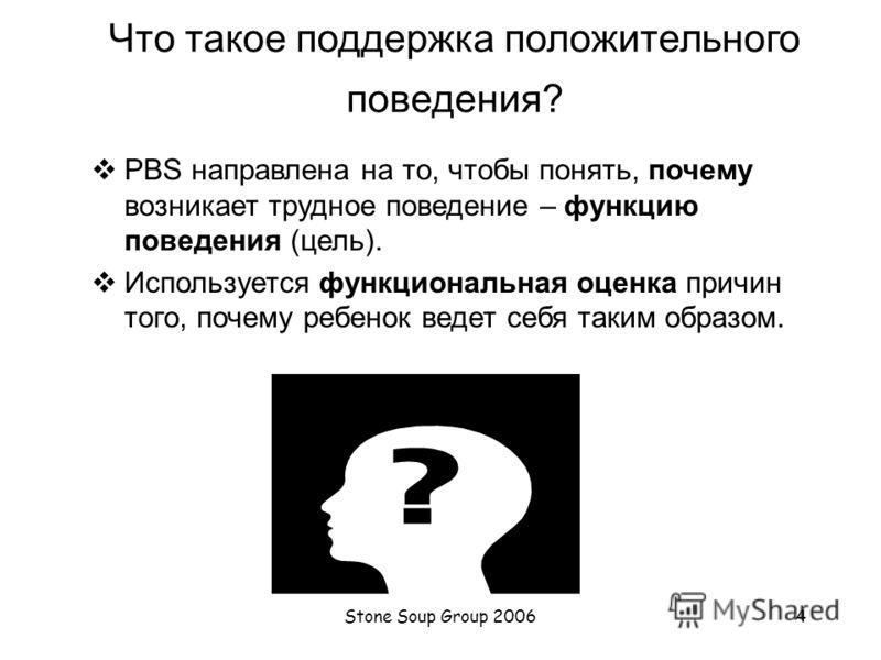 Stone Soup Group 20063 Что такое поддержка положительного поведения (PBS)? PBS – сравнительно новый способ к изучению поведения. Он включает несколько подходов, способствующих улучшению трудного поведения: Обучение коммуникационным навыкам Активное и
