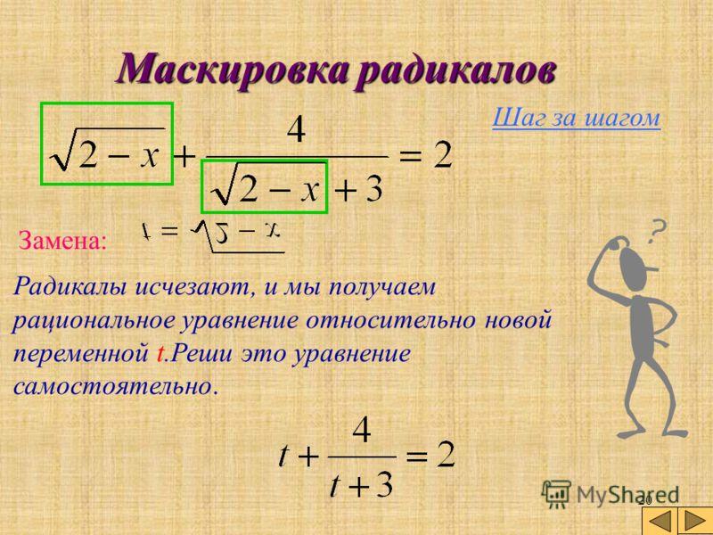19 Маскировка радикалов В уравнении, которое мы рассмотрим, имеется повторяющееся выражение с неизвестной. Более того, х появляется здесь только внутри этого выражения. Это самая типичная ситуация, в которой целесообразно сделать замену переменной.