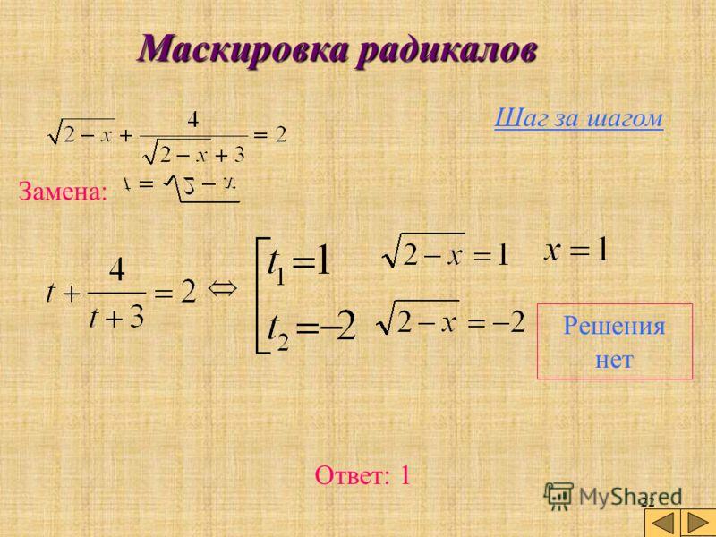 21 Маскировка радикалов Шаг за шагом Замена: Теперь решая относительно х уравнения замены для найденных значений t. готово