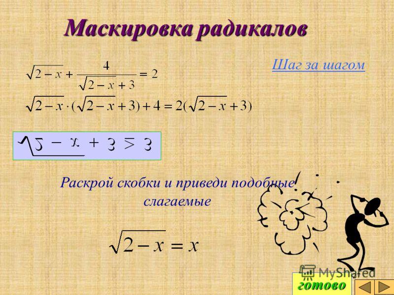 26 Маскировка радикалов Шаг за шагом Можно решать данное уравнение и не пользуясь заменой. Умножим обе части на знаменатель дроби. Этот переход равносильный, потому что множитель не может обращаться в нуль. готово готово