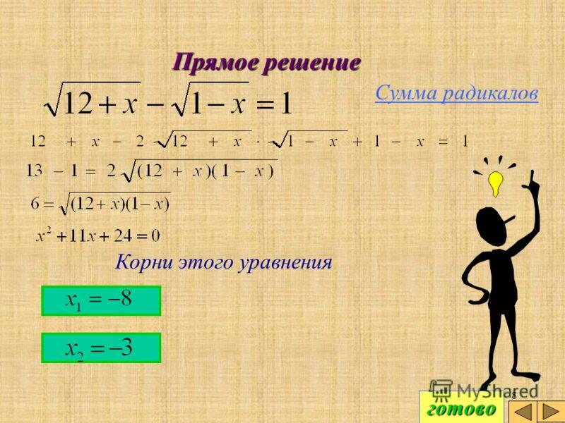 7 Прямое решение Сумма радикалов Еще раз возведя в квадрат обе части и приведя подобные члены, приходим к квадратному уравнению. Допиши это уравнение готово