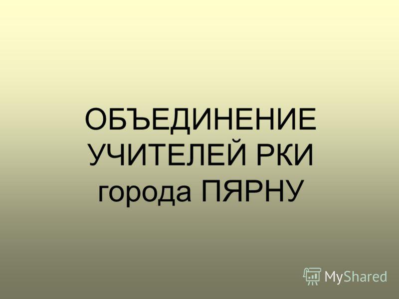 ОБЪЕДИНЕНИЕ УЧИТЕЛЕЙ РКИ города ПЯРНУ