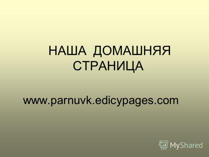 НАША ДОМАШНЯЯ СТРАНИЦА www.parnuvk.edicypages.com
