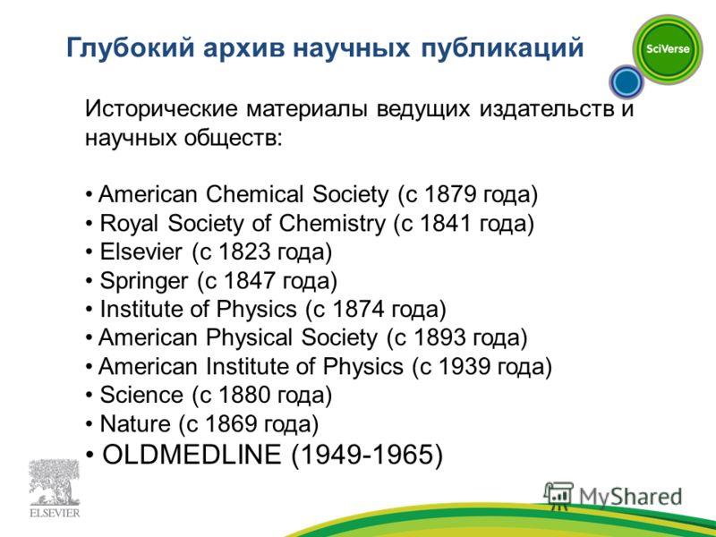 Глубокий архив научных публикаций Исторические материалы ведущих издательств и научных обществ: American Chemical Society (с 1879 года) Royal Society of Chemistry (с 1841 года) Elsevier (с 1823 года) Springer (с 1847 года) Institute of Physics (с 187