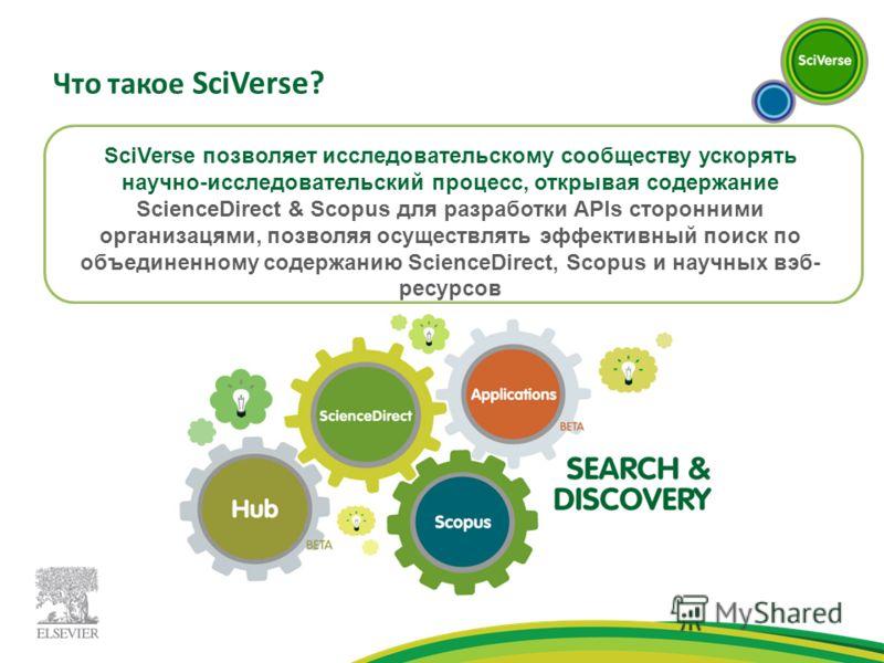 Что такое SciVerse? SciVerse позволяет исследовательскому сообществу ускорять научно-исследовательский процесс, открывая содержание ScienceDirect & Scopus для разработки APIs сторонними организацями, позволяя осуществлять эффективный поиск по объедин