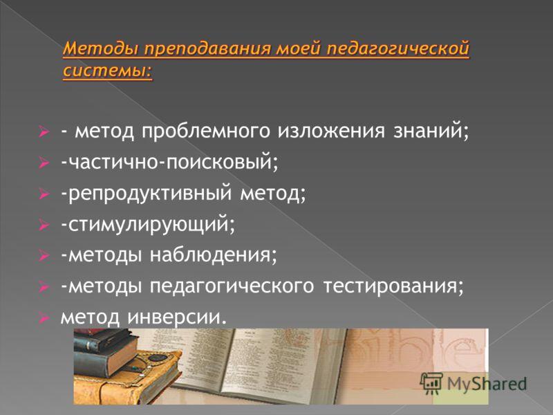 - метод проблемного изложения знаний; -частично-поисковый; -репродуктивный метод; -стимулирующий; -методы наблюдения; -методы педагогического тестирования; метод инверсии.