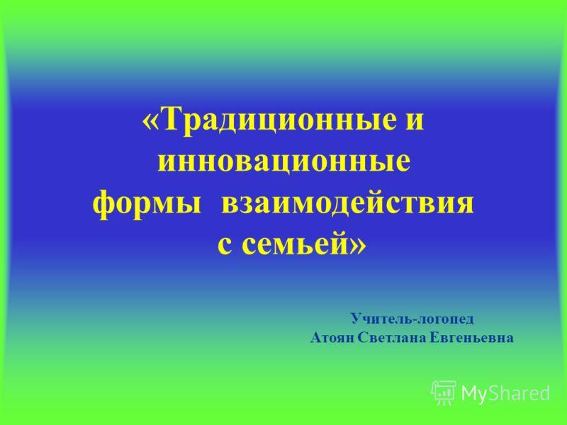 «Традиционные и инновационные формы взаимодействия с семьей» Учитель-логопед Атоян Светлана Евгеньевна