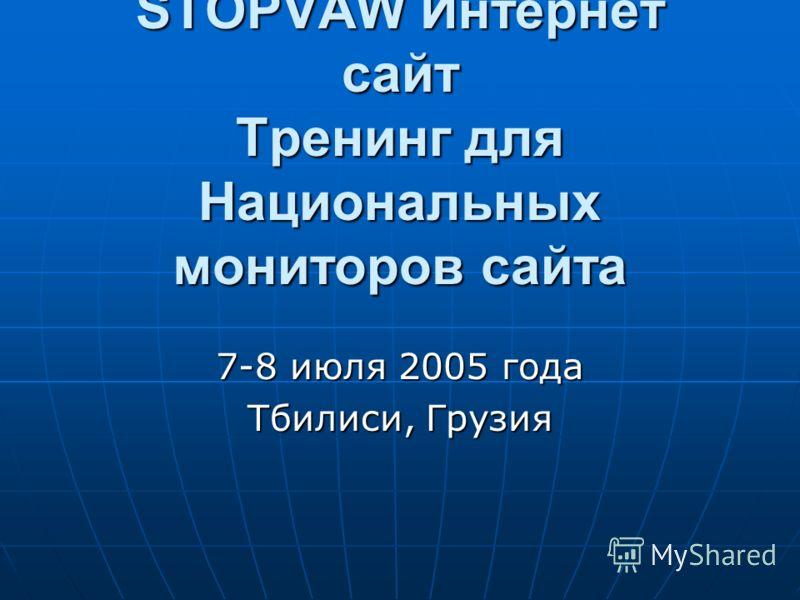 STOPVAW Интернет сайт Тренинг для Национальных мониторов сайта 7-8 июля 2005 года Тбилиси, Грузия