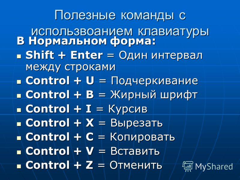 Полезные команды с использвоанием клавиатуры В Нормальном форма: Shift + Enter = Один интервал между строками Shift + Enter = Один интервал между строками Control + U = Подчеркивание Control + U = Подчеркивание Control + B = Жирный шрифт Control + B