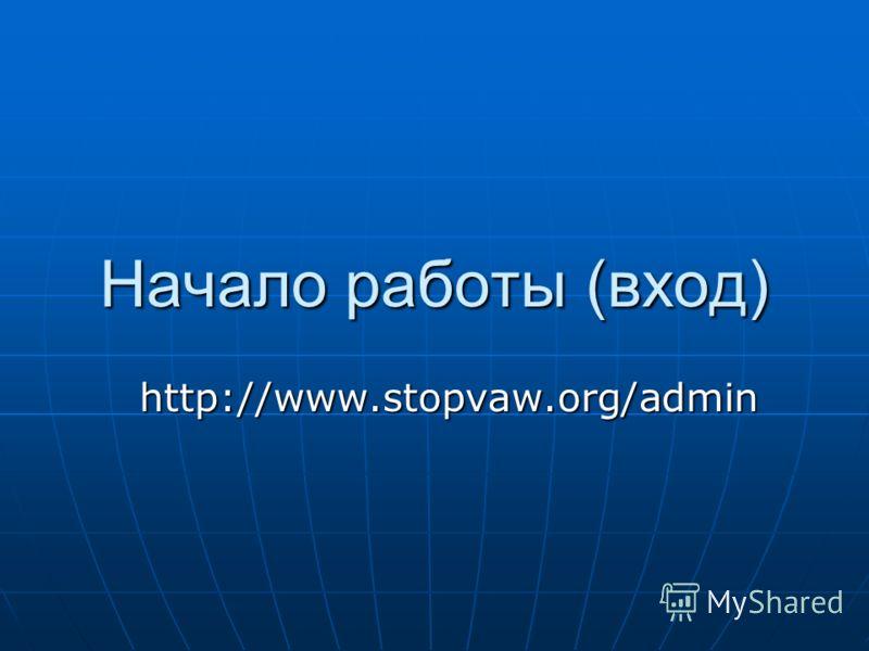 Начало работы (вход) http://www.stopvaw.org/admin