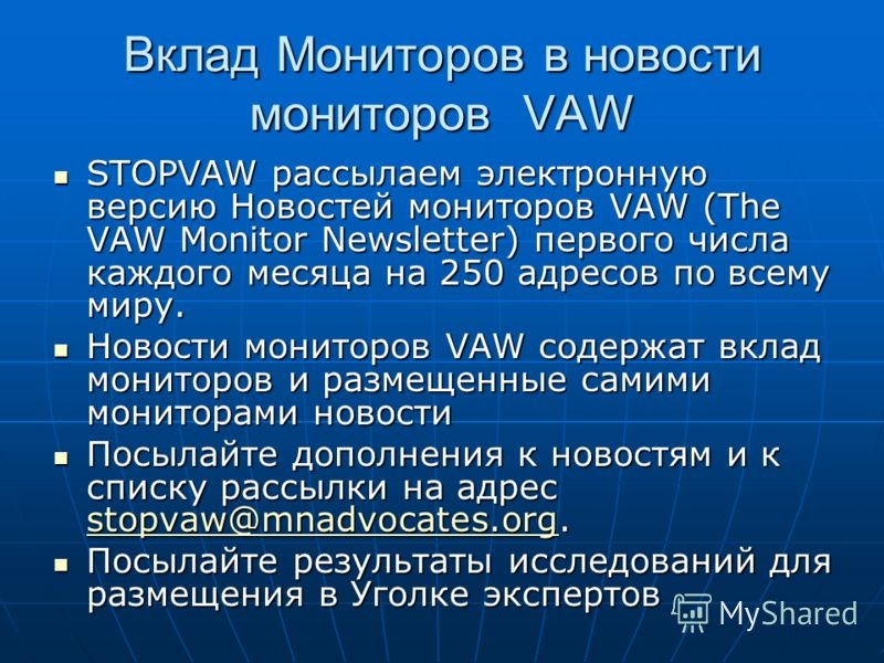 Вклад Мониторов в новости мониторов VAW STOPVAW рассылаем электронную версию Новостей мониторов VAW (The VAW Monitor Newsletter) первого числа каждого месяца на 250 адресов по всему миру. STOPVAW рассылаем электронную версию Новостей мониторов VAW (T