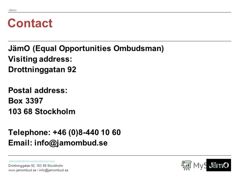 Jämställdhetsombudsmannen Drottninggatan 92, 103 68 Stockholm www.jamombud.se / info@jamombud.se Jämo Information and opinion –Raise awareness of the laws against gender discrimination. –Promote gender equality in working life and in the other areas