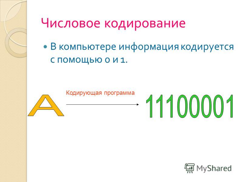 Числовое кодирование В компьютере информация кодируется с помощью 0 и 1. Кодирующая программа
