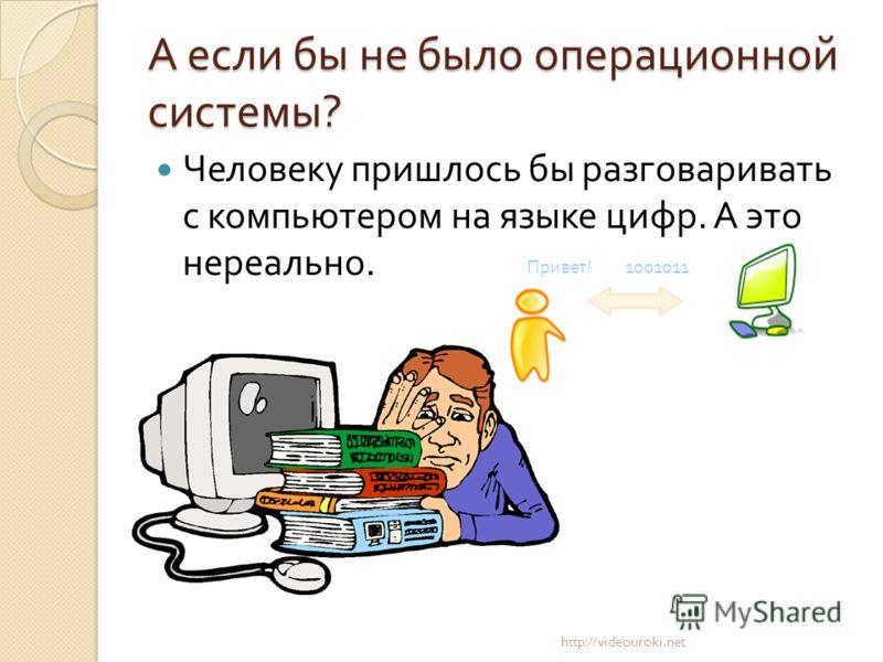 А если бы не было операционной системы ? Человеку пришлось бы разговаривать с компьютером на языке цифр. А это нереально. http://videouroki.net Привет! 1001011