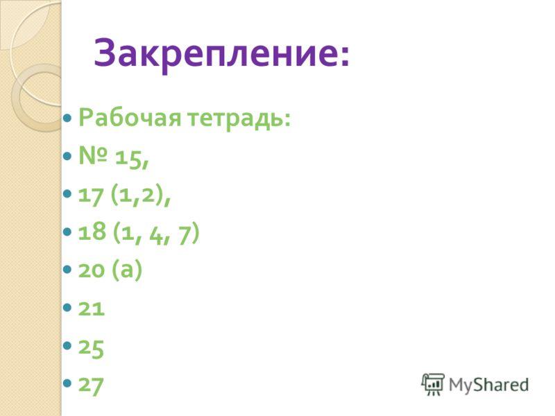 Закрепление : Рабочая тетрадь : 15, 17 (1,2), 18 (1, 4, 7) 20 ( а ) 21 25 27