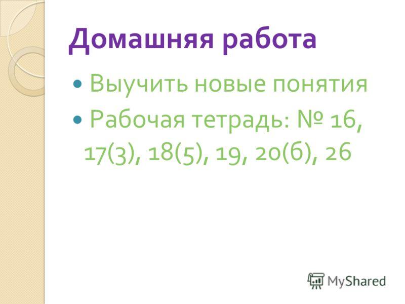 Домашняя работа Выучить новые понятия Рабочая тетрадь : 16, 17(3), 18(5), 19, 20( б ), 26