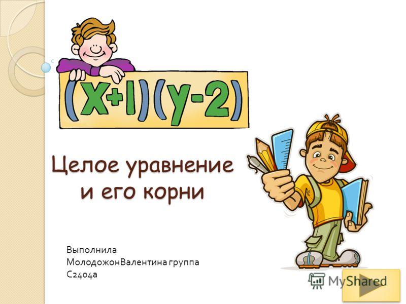 Целое уравнение и его корни Выполнила МолодожонВалентина группа С 2404 а