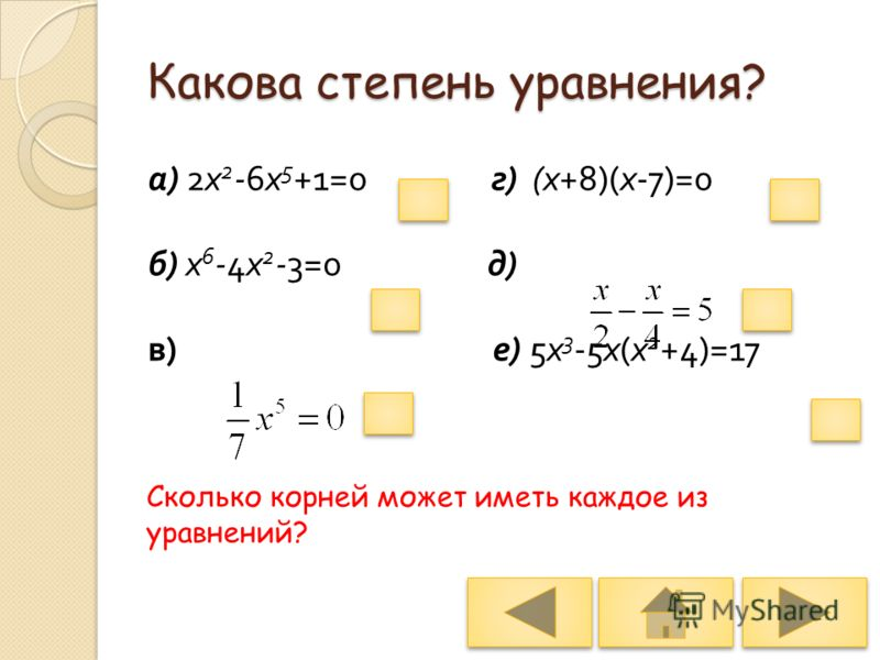 3 1 1 6 5 5 Какова степень уравнения? а ) 2 х 2 -6 х 5 +1=0 г ) ( х +8)( х -7)=0 б ) х 6 -4 х 2 -3=0 д ) в ) е ) 5 х 3 -5 х ( х 2 +4)=17 Сколько корней может иметь каждое из уравнений?