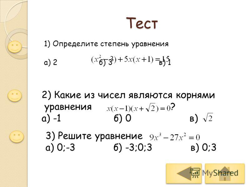 Тест 1) Определите степень уравнения а) 2 б) 3 в) 1 2) Какие из чисел являются корнями уравнения ? а) -1 б) 0 в) 3) Решите уравнение а) 0;-3 б) -3;0;3 в) 0;3