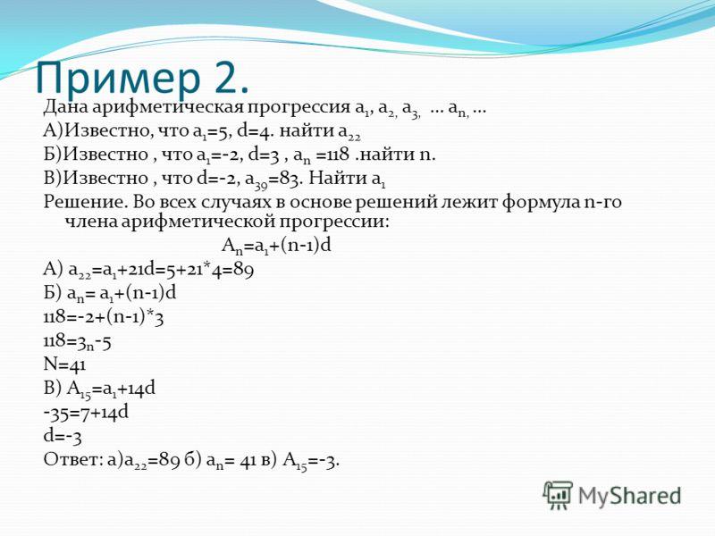 Пример 2. Дана арифметическая прогрессия а 1, а 2, а 3, … а n, … А)Известно, что a 1 =5, d=4. найти а 22 Б)Известно, что a 1 =-2, d=3, a n =118.найти n. В)Известно, что d=-2, а 39 =83. Найти а 1 Решение. Во всех случаях в основе решений лежит формула
