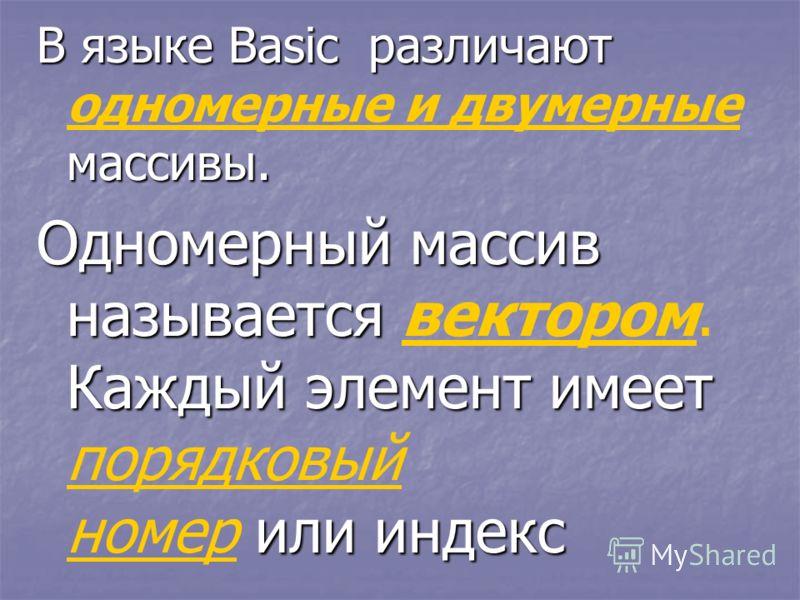 В языке Basic р р р различают одномерные и двумерные массивы. Одномерный массив называется вектором. Каждый элемент имеет порядковый номер и ии или индекс