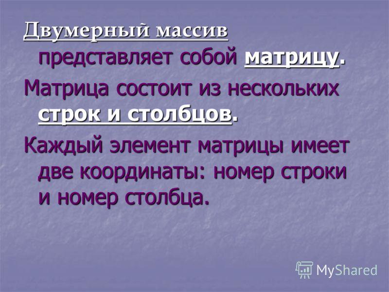 Двумерный массив представляет собой матрицу. Матрица состоит из нескольких строк и столбцов. Каждый элемент матрицы имеет две координаты: номер строки и номер столбца.