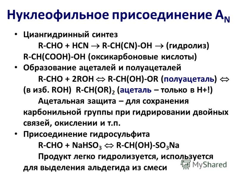 Циангидринный синтез R-CHO + HCN R-CH(CN)-OH (гидролиз) R-CH(COOH)-OH (оксикарбоновые кислоты) Образование ацеталей и полуацеталей R-CHO + 2ROH R-CH(OH)-OR (полуацеталь) (в изб. ROH) R-CH(OR) 2 (ацеталь – только в Н+!) Ацетальная защита – для сохране