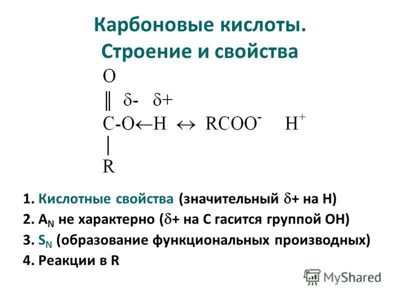 Карбоновые кислоты. Строение и свойства 1. Кислотные свойства (значительный + на Н) 2. А N не характерно ( + на С гасится группой ОН) 3. S N (образование функциональных производных) 4. Реакции в R