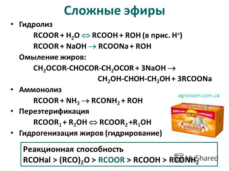 Сложные эфиры Гидролиз RCOOR + H 2 O RCOOH + ROH (в прис. Н + ) RCOOR + NaOH RCOONa + ROH Омыление жиров: СН 2 OCOR-CHOCOR-CH 2 OCOR + 3NaOH CH 2 OH-CHOH-CH 2 OH + 3RCOONa Аммонолиз RCOOR + NH 3 RCONH 2 + ROH Переэтерификация RCOOR 1 + R 2 OH RCOOR 2