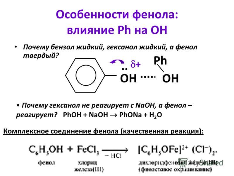 Особенности фенола: влияние Ph на ОН Почему бензол жидкий, гексанол жидкий, а фенол твердый? ОН.. ОН Ph + Почему гексанол не реагирует с NaOH, а фенол – реагирует?PhOH + NaOH PhONa + H 2 O Комплексное соединение фенола (качественная реакция):