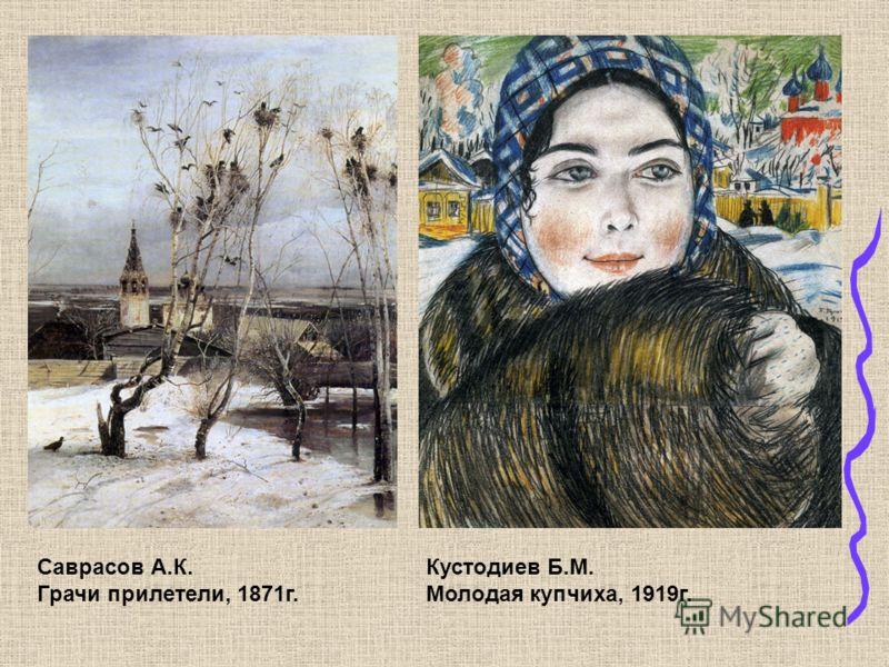 Саврасов А.К. Грачи прилетели, 1871г. Кустодиев Б.М. Молодая купчиха, 1919г.