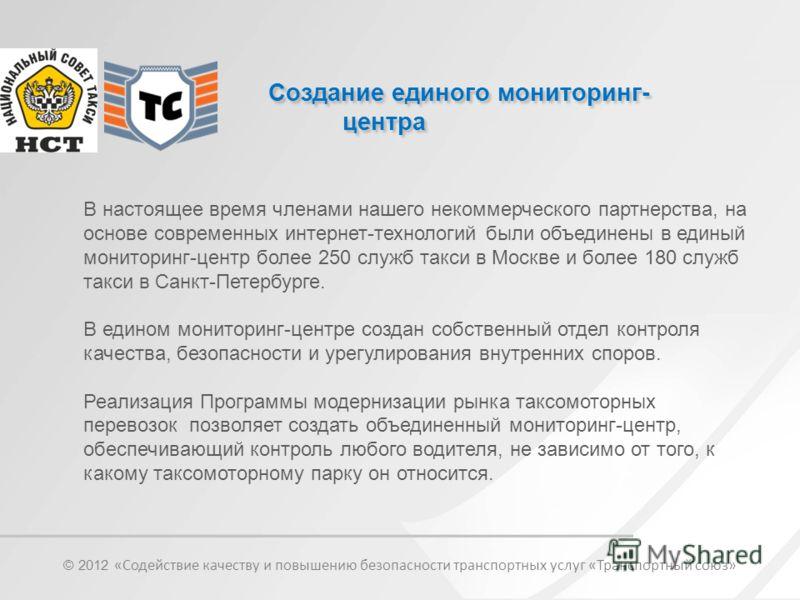 Создание единого мониторинг- центра В настоящее время членами нашего некоммерческого партнерства, на основе современных интернет-технологий были объединены в единый мониторинг-центр более 250 служб такси в Москве и более 180 служб такси в Санкт-Петер