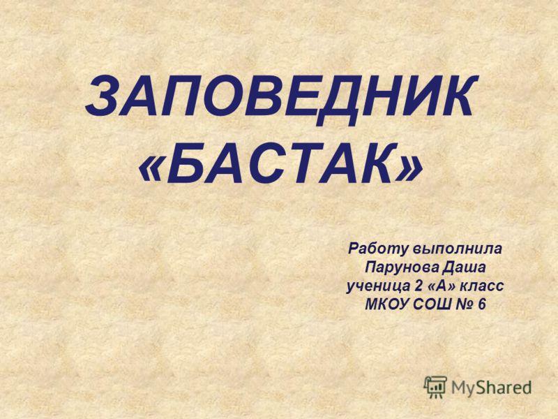 ЗАПОВЕДНИК «БАСТАК» Работу выполнила Парунова Даша ученица 2 «А» класс МКОУ СОШ 6