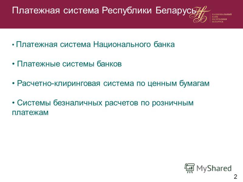 Платежная система Республики Беларусь Платежная система Национального банка Платежные системы банков Расчетно-клиринговая система по ценным бумагам Системы безналичных расчетов по розничным платежам 2