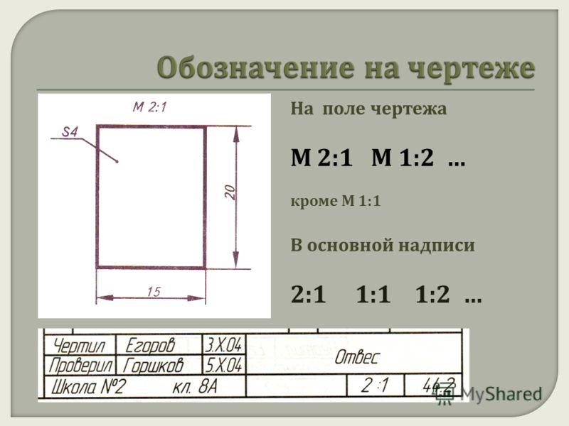 На поле чертежа М 2:1 М 1:2 … кроме М 1:1 В основной надписи 2:1 1:1 1:2 …