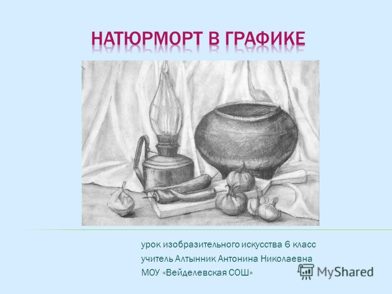 урок изобразительного искусства 6 класс учитель Алтынник Антонина Николаевна МОУ «Вейделевская СОШ»