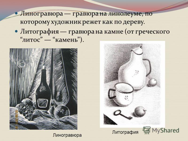 Линогравюра гравюра на линолеуме, по которому художник режет как по дереву. Литография гравюра на камне (от греческого литос камень). Линогравюра Литография