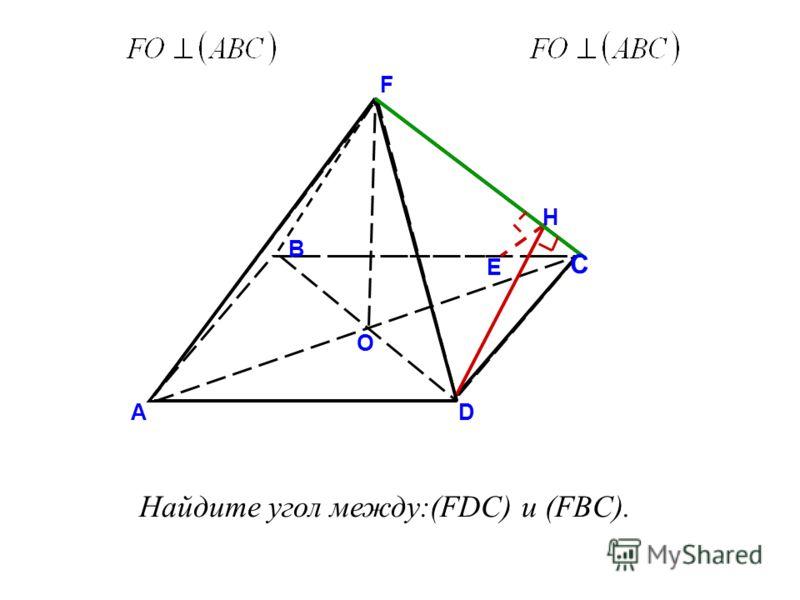 O F D В А H E Найдите угол между:(FDC) и (FBC). С
