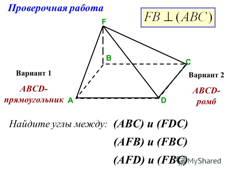 Проверочная работа АD B C F Вариант 1 ABCD- прямоугольник Вариант 2 ABCD- ромб Найдите углы между: (ABC) и (FDC) (AFB) и (FBC) (AFD) и (FBC)