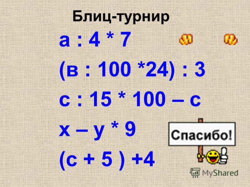 Блиц-турнир а : 4 * 7 (в : 100 *24) : 3 с : 15 * 100 – с х – у * 9 (с + 5 ) +4