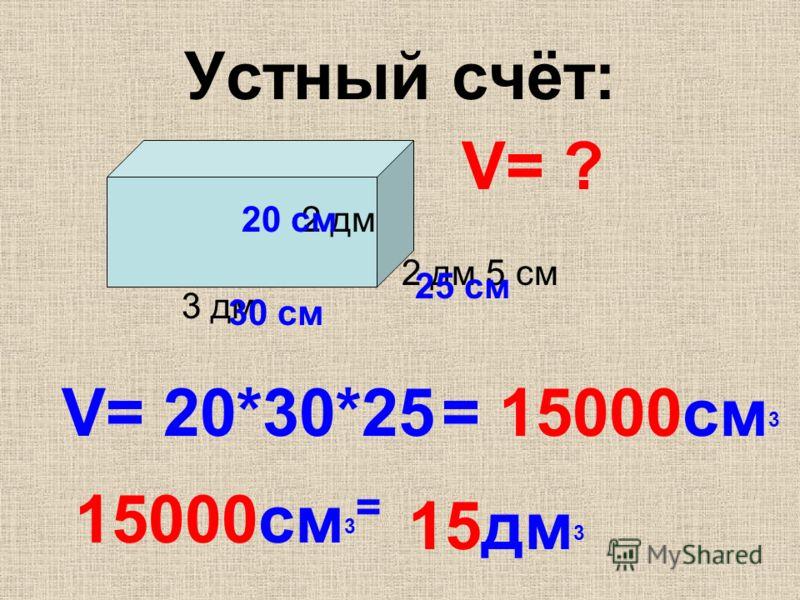 Устный счёт: 3 дм 2 дм 5 см 2 дм V= 20*30*25 30 см 25 см 20 см V= ? = 15000см 3 15000см 3 = 15дм 3