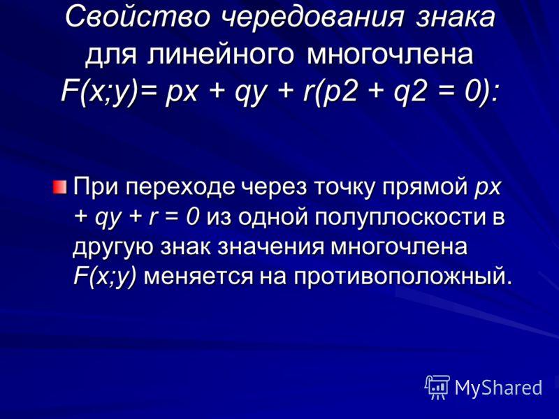 Cвойство чередования знака для линейного многочлена F(x;y)= px + qy + r(p2 + q2 = 0): При переходе через точку прямой px + qy + r = 0 из одной полуплоскости в другую знак значения многочлена F(x;y) меняется на противоположный.