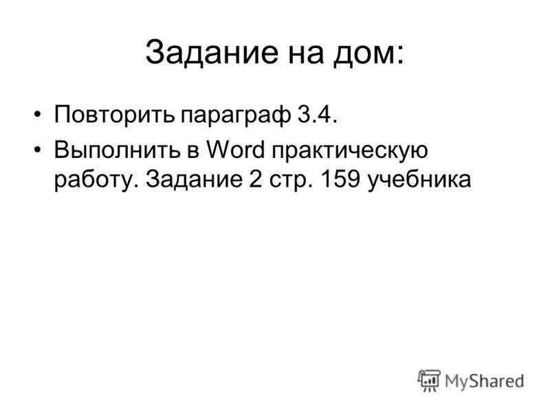 Задание на дом: Повторить параграф 3.4. Выполнить в Word практическую работу. Задание 2 стр. 159 учебника