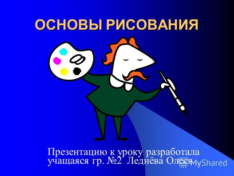 ОСНОВЫ РИСОВАНИЯ Презентацию к уроку разработала учащаяся гр. 2 Леднёва Олеся
