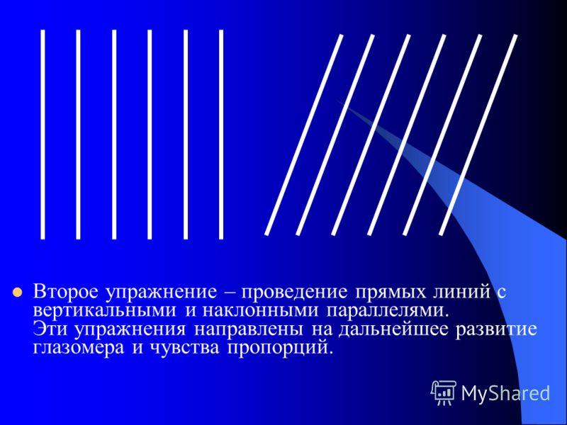 Второе упражнение – проведение прямых линий с вертикальными и наклонными параллелями. Эти упражнения направлены на дальнейшее развитие глазомера и чувства пропорций.