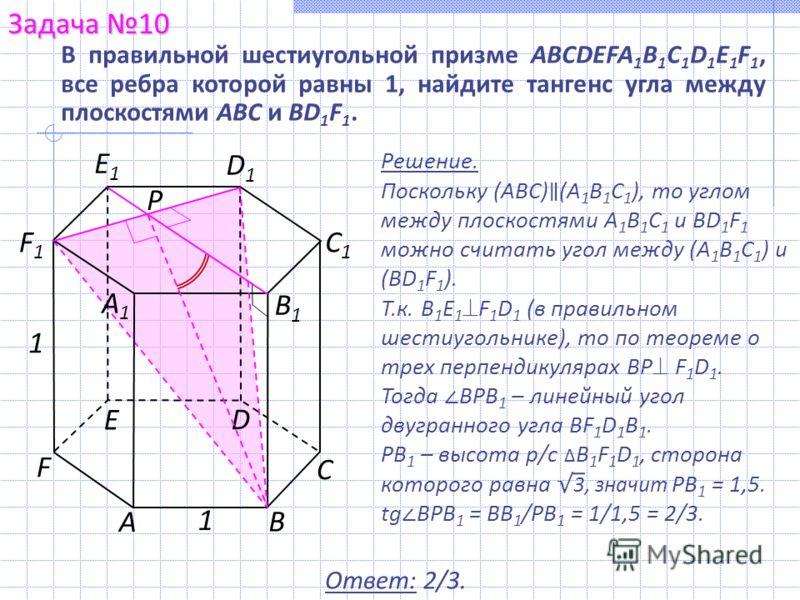 Решение. Поскольку (АВС) (А 1 В 1 С 1 ), то углом между плоскостями А 1 В 1 С 1 и BD 1 F 1 можно считать угол между (А 1 В 1 С 1 ) и (BD 1 F 1 ). Т.к. В 1 E 1 F 1 D 1 (в правильном шестиугольнике), то по теореме о трех перпендикулярах ВР F 1 D 1. Тог