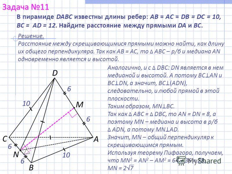 А С В D M N 10 6 В пирамиде DABC известны длины ребер: АВ = АС = DВ = DС = 10, BC = АD = 12. Найдите расстояние между прямыми DA и ВС. Аналогично, и с DBC: DN является в нем медианой и высотой. А потому ВС АN и ВС DN, а значит, ВС (ADN), следовательн