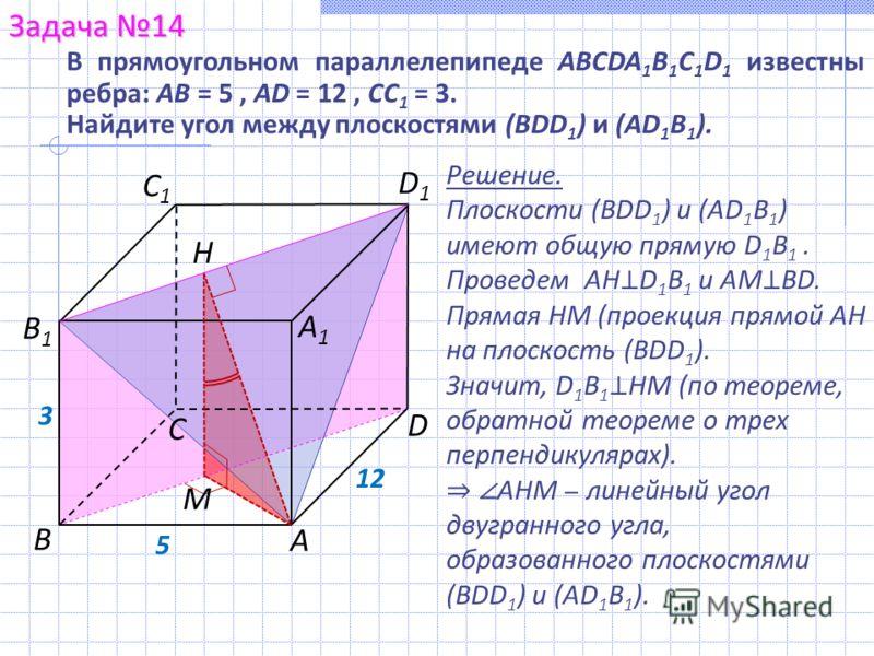 Решение. Плоскости (BDD 1 ) и (AD 1 B 1 ) имеют общую прямую D 1 B 1. Проведем AH D 1 B 1 и AM BD. Прямая HM (проекция прямой AH на плоскость (BDD 1 ). Значит, D 1 B 1 HM (по теореме, обратной теореме о трех перпендикулярах). AHM линейный угол двугра