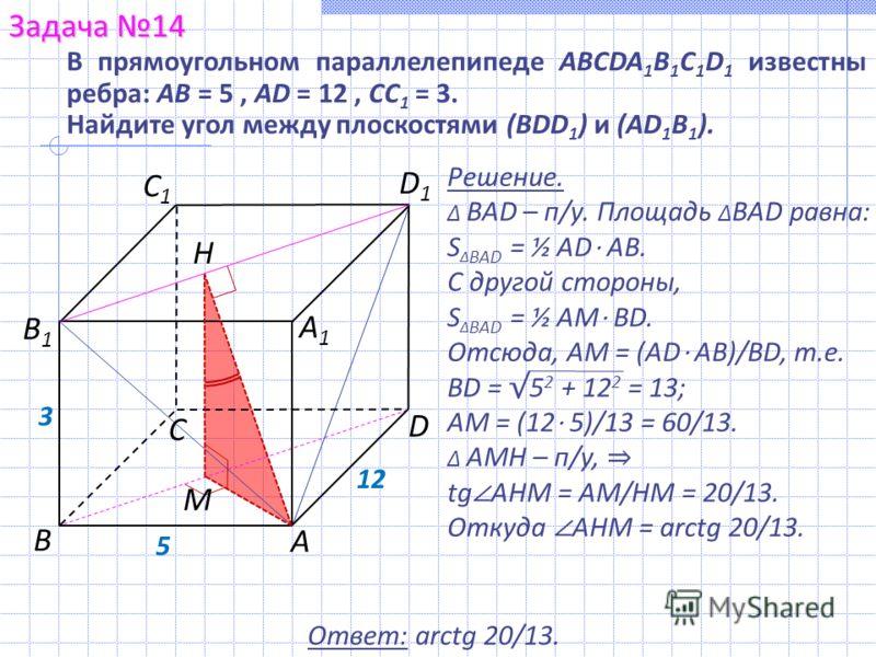Решение. BAD – п/у. Площадь BAD равна: S BAD = ½ AD AB. С другой стороны, S BAD = ½ AМ BD. Отсюда, АМ = (AD AB)/BD, т.е. BD = 5 2 + 12 2 = 13; АМ = (12 5)/13 = 60/13. AМН – п/у, tg AHM = AM/HM = 20/13. Откуда AHM = arctg 20/13. В прямоугольном паралл