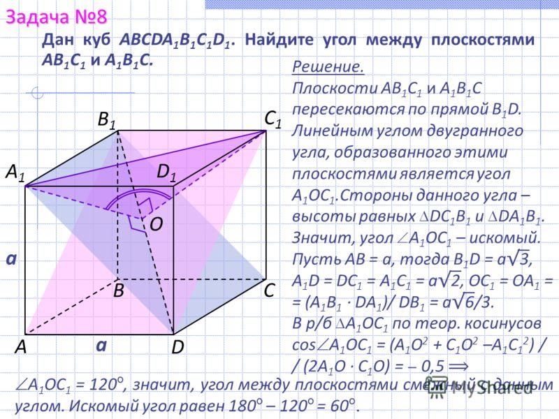 Дан куб ABCDA 1 B 1 C 1 D 1. Найдите угол между плоскостями АВ 1 С 1 и А 1 В 1 С. Задача 8 С В D А1А1 С1С1 В1В1 D1D1 А Решение. Плоскости АВ 1 С 1 и А 1 В 1 С пересекаются по прямой B 1 D. Линейным углом двугранного угла, образованного этими плоскост